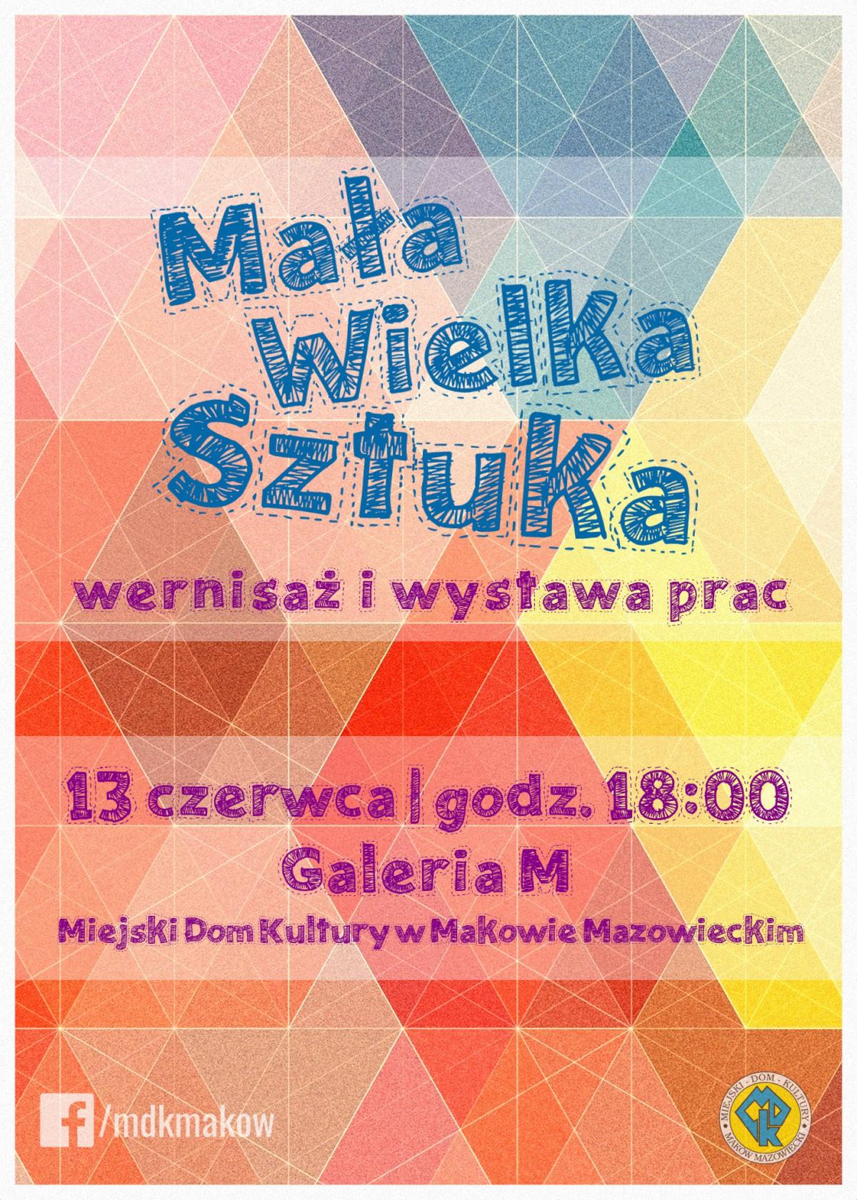 Plakat. MałaWielka Sztuka wernisaż i wystawa prac. 13 czerwca godzina 18:00 Galeria M