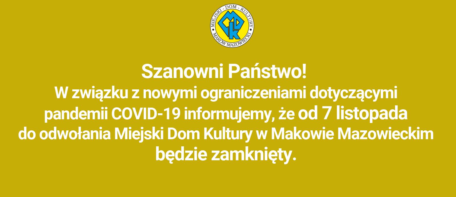 Szanowni Państwo! W związku z nowymi ograniczeniami dotyczącymi pandemii COVID-19 informujemy, że od 7 listopada do odwołania Miejski Dom Kultury w Makowie Mazowieckim będzie zamknięty.